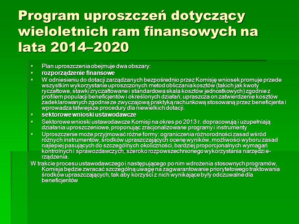 Program uproszczeń dotyczący wieloletnich ram finansowych na lata 2014–2020 Plan uproszczenia obejmuje dwa obszary: Plan uproszczenia obejmuje dwa obszary: rozporządzenie finansowe rozporządzenie finansowe W odniesieniu do dotacji zarządzanych bezpośrednio przez Komisję wniosek promuje przede wszystkim wykorzystanie uproszczonych metod obliczania kosztów (takich jak kwoty ryczałtowe, stawki zryczałtowane i standardowa skala kosztów jednostkowych) zgodnie z profilem populacji beneficjentów i określonych działań; upraszcza on zatwierdzenie kosztów zadeklarowanych zgodnie ze zwyczajową praktyką rachunkową stosowaną przez beneficjenta i wprowadza łatwiejsze procedury dla niewielkich dotacji.