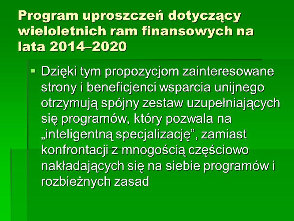 Program uproszczeń dotyczący wieloletnich ram finansowych na lata 2014–2020 Dzięki tym propozycjom zainteresowane strony i beneficjenci wsparcia unijnego otrzymują spójny zestaw uzupełniających się programów, który pozwala na inteligentną specjalizację, zamiast konfrontacji z mnogością częściowo nakładających się na siebie programów i rozbieżnych zasad Dzięki tym propozycjom zainteresowane strony i beneficjenci wsparcia unijnego otrzymują spójny zestaw uzupełniających się programów, który pozwala na inteligentną specjalizację, zamiast konfrontacji z mnogością częściowo nakładających się na siebie programów i rozbieżnych zasad