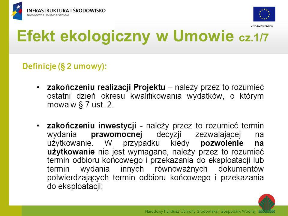 Narodowy Fundusz Ochrony Środowiska i Gospodarki Wodnej UNIA EUROPEJSKA Efekt ekologiczny w Umowie cz.1/7 Definicje (§ 2 umowy): zakończeniu realizacj