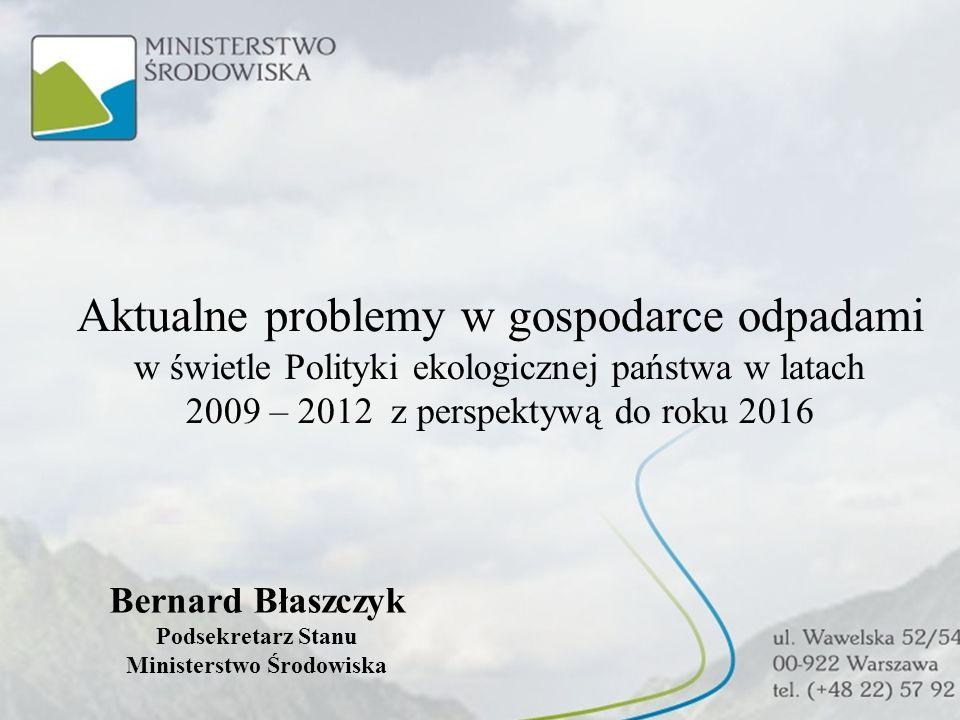 Aktualne problemy w gospodarce odpadami w świetle Polityki ekologicznej państwa w latach 2009 – 2012 z perspektywą do roku 2016 Bernard Błaszczyk Pods