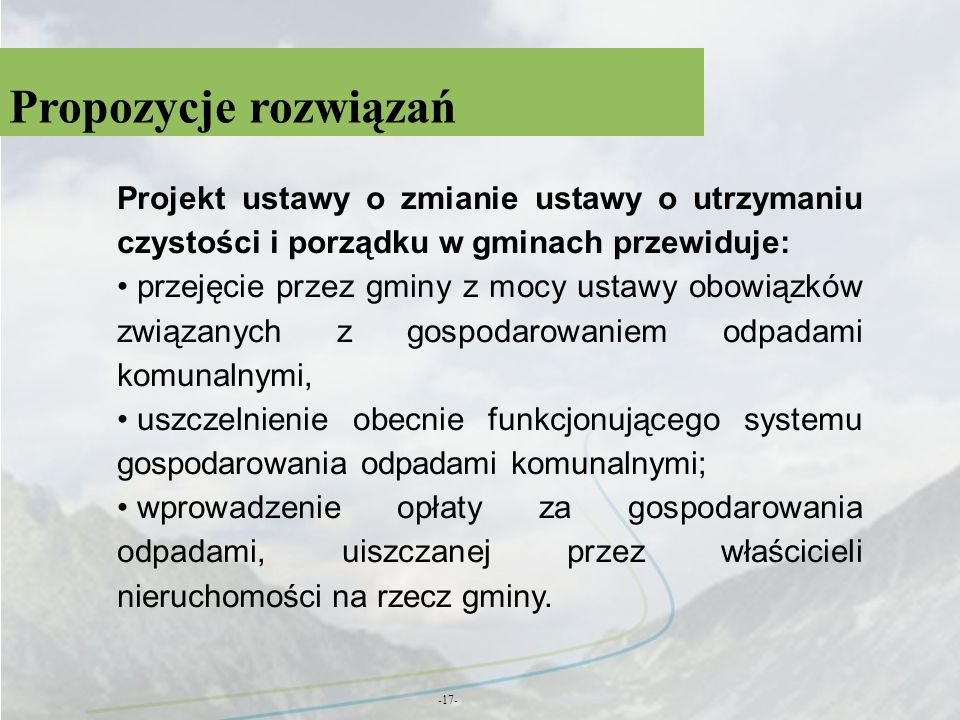 Propozycje rozwiązań -17- Projekt ustawy o zmianie ustawy o utrzymaniu czystości i porządku w gminach przewiduje: przejęcie przez gminy z mocy ustawy