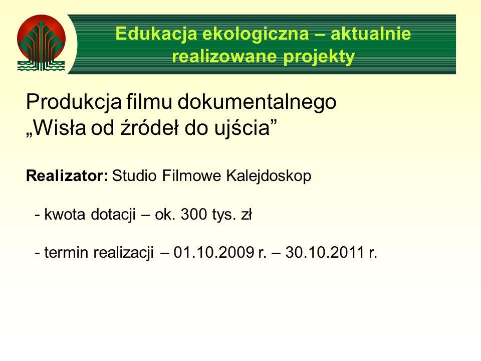 Edukacja ekologiczna – aktualnie realizowane projekty Produkcja filmu dokumentalnego Wisła od źródeł do ujścia Realizator: Studio Filmowe Kalejdoskop - kwota dotacji – ok.