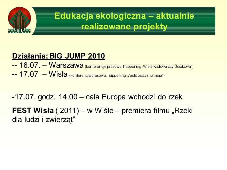Edukacja ekologiczna – aktualnie realizowane projekty Działania: BIG JUMP 2010 -- 16.07. – Warszawa (konferencje prasowe, happening Wisła Królowa czy