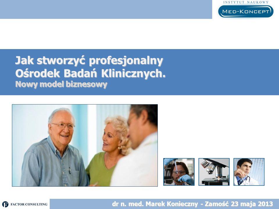 Jak stworzyć profesjonalny Ośrodek Badań Klinicznych. Nowy model biznesowy dr n. med. Marek Konieczny - Zamość 23 maja 2013