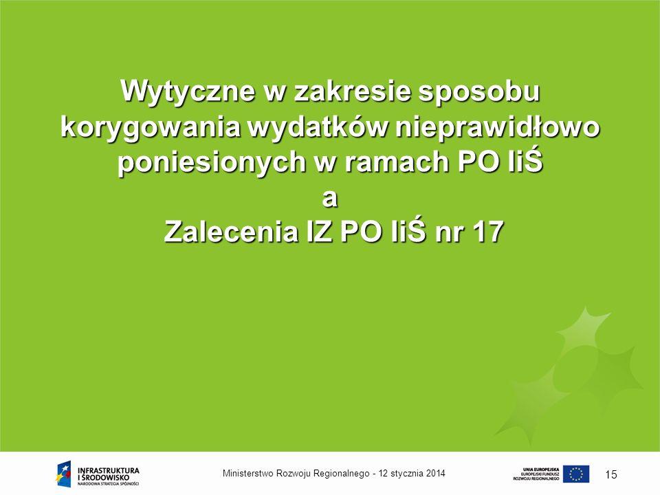 12 stycznia 2014Ministerstwo Rozwoju Regionalnego - 15 Wytyczne w zakresie sposobu korygowania wydatków nieprawidłowo poniesionych w ramach PO IiŚ a Z