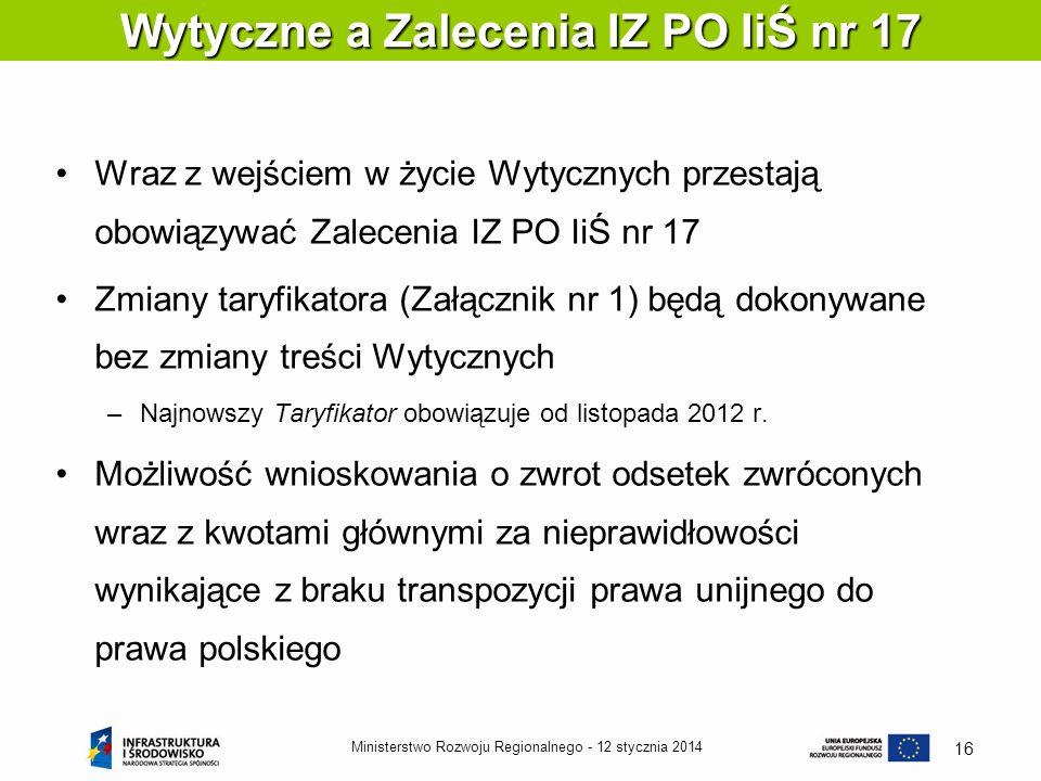 12 stycznia 2014Ministerstwo Rozwoju Regionalnego - 16 Wraz z wejściem w życie Wytycznych przestają obowiązywać Zalecenia IZ PO IiŚ nr 17 Zmiany taryf