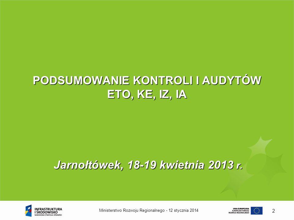 12 stycznia 2014Ministerstwo Rozwoju Regionalnego - 2 PODSUMOWANIE KONTROLI I AUDYTÓW ETO, KE, IZ, IA Jarnołtówek, 18-19 kwietnia 2013 r.