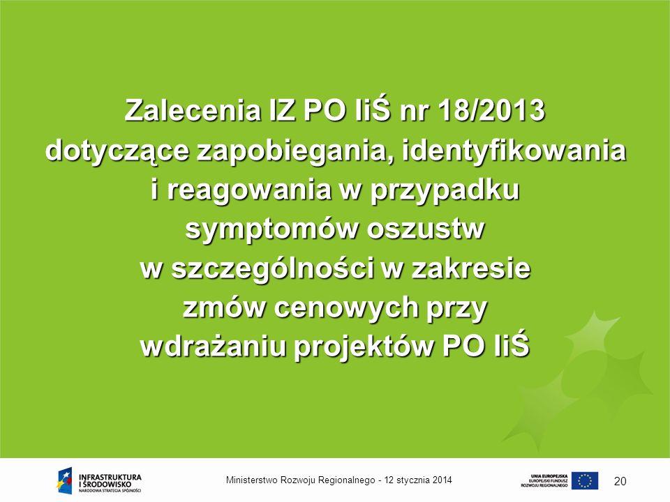 12 stycznia 2014Ministerstwo Rozwoju Regionalnego - 20 Zalecenia IZ PO IiŚ nr 18/2013 dotyczące zapobiegania, identyfikowania i reagowania w przypadku