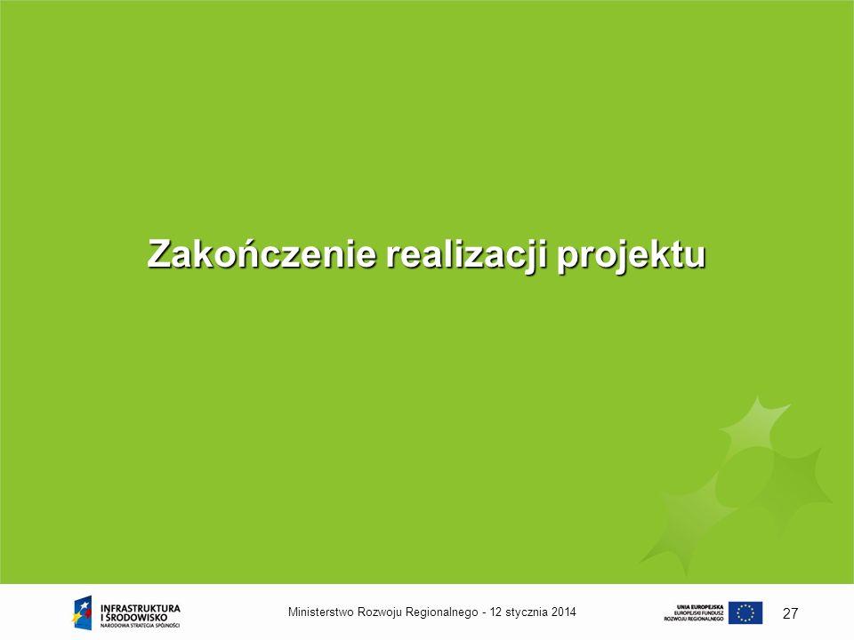 12 stycznia 2014Ministerstwo Rozwoju Regionalnego - 27 Zakończenie realizacji projektu