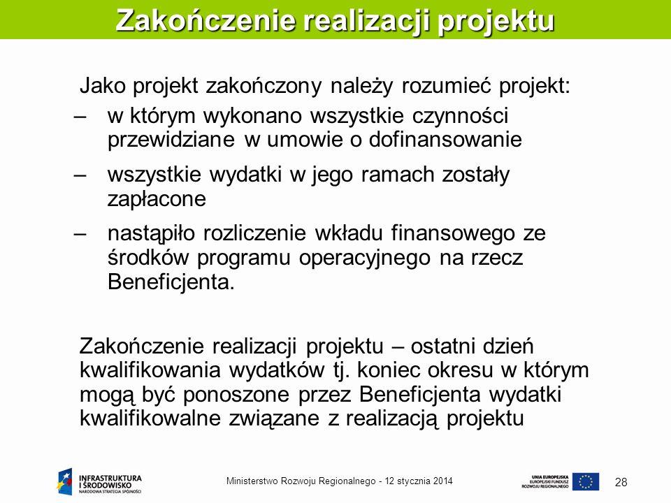 12 stycznia 2014Ministerstwo Rozwoju Regionalnego - 28 Jako projekt zakończony należy rozumieć projekt: –w którym wykonano wszystkie czynności przewid