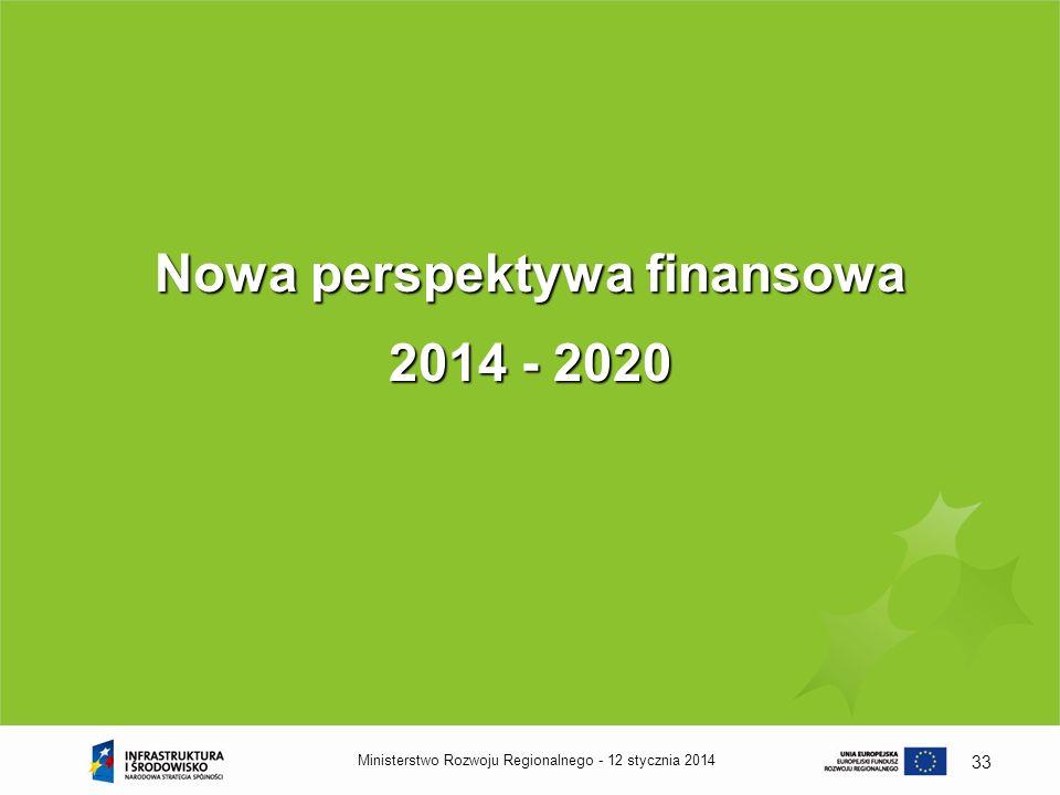 12 stycznia 2014Ministerstwo Rozwoju Regionalnego - 33 Nowa perspektywa finansowa 2014 - 2020