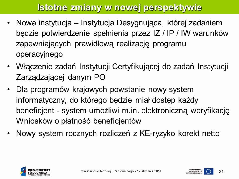 12 stycznia 2014Ministerstwo Rozwoju Regionalnego - 34 Istotne zmiany w nowej perspektywie Nowa instytucja – Instytucja Desygnująca, której zadaniem b