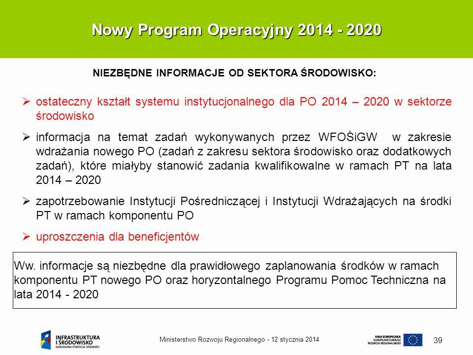 12 stycznia 2014Ministerstwo Rozwoju Regionalnego - 39 Nowy Program Operacyjny 2014 - 2020 NIEZBĘDNE INFORMACJE OD SEKTORA ŚRODOWISKO: Ww. informacje