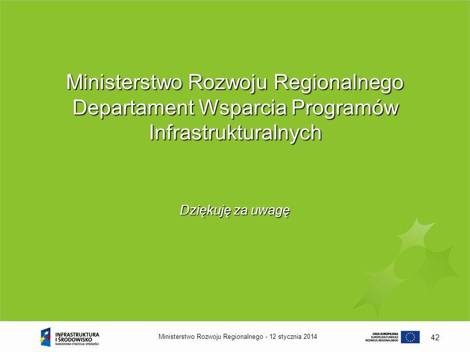 12 stycznia 2014Ministerstwo Rozwoju Regionalnego - 42 Ministerstwo Rozwoju Regionalnego Departament Wsparcia Programów Infrastrukturalnych Dziękuję z