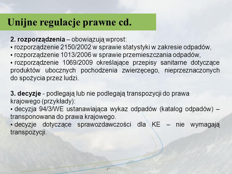 Unijne regulacje prawne cd. -17- 2. rozporządzenia – obowiązują wprost: rozporządzenie 2150/2002 w sprawie statystyki w zakresie odpadów, rozporządzen