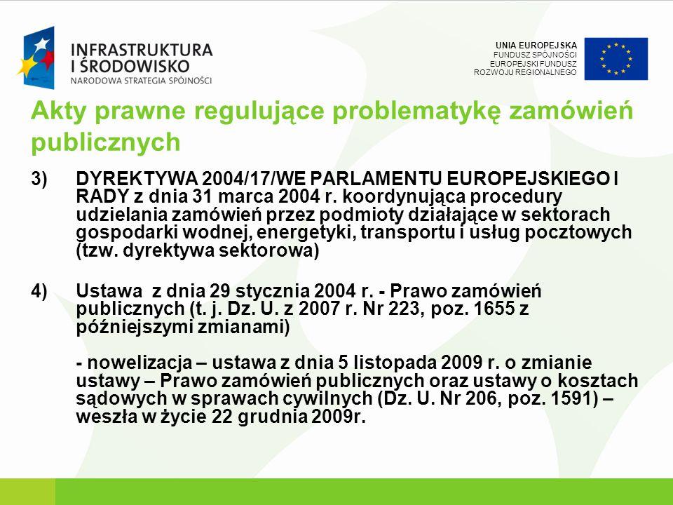 UNIA EUROPEJSKA FUNDUSZ SPÓJNOŚCI EUROPEJSKI FUNDUSZ ROZWOJU REGIONALNEGO Akty prawne regulujące problematykę zamówień publicznych 3)DYREKTYWA 2004/17