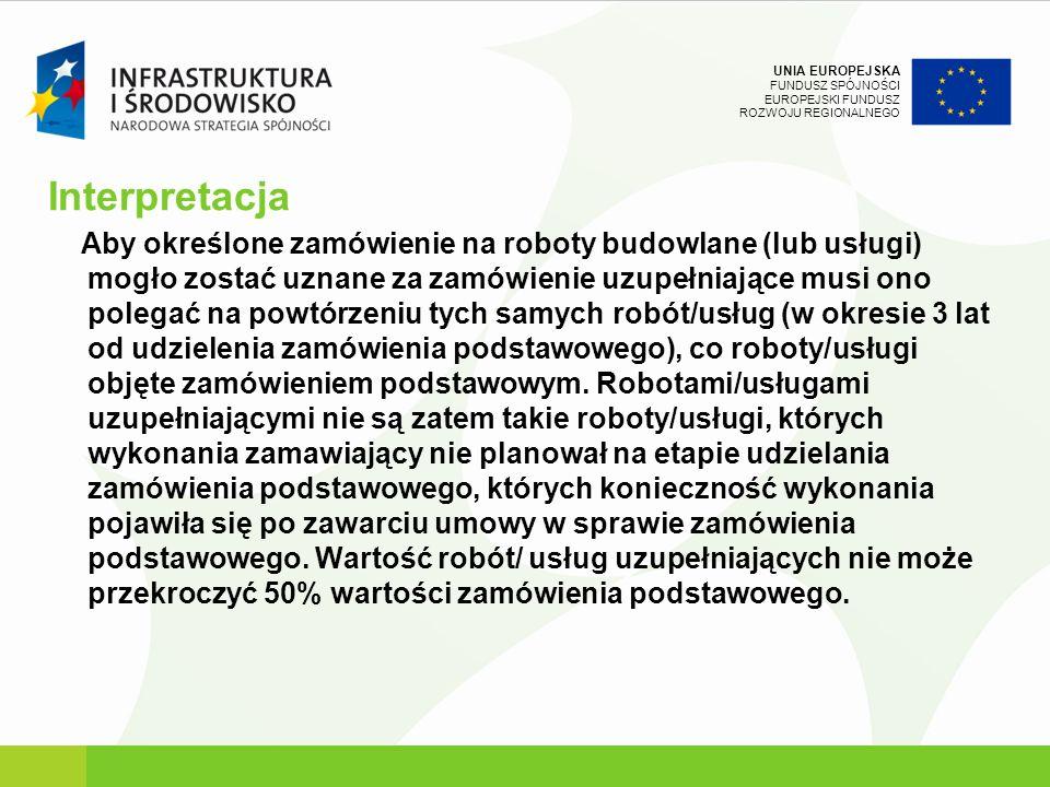 UNIA EUROPEJSKA FUNDUSZ SPÓJNOŚCI EUROPEJSKI FUNDUSZ ROZWOJU REGIONALNEGO Interpretacja Aby określone zamówienie na roboty budowlane (lub usługi) mogł