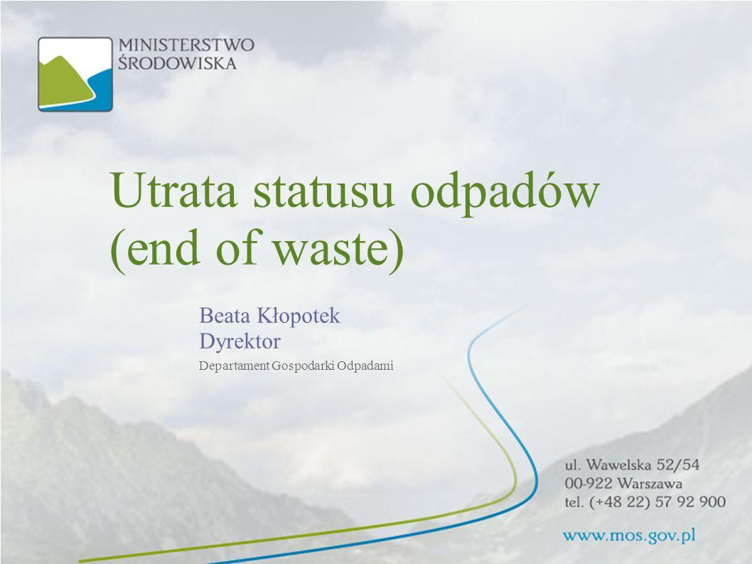 Utrata statusu odpadów (end of waste) Beata Kłopotek Dyrektor Departament Gospodarki Odpadami