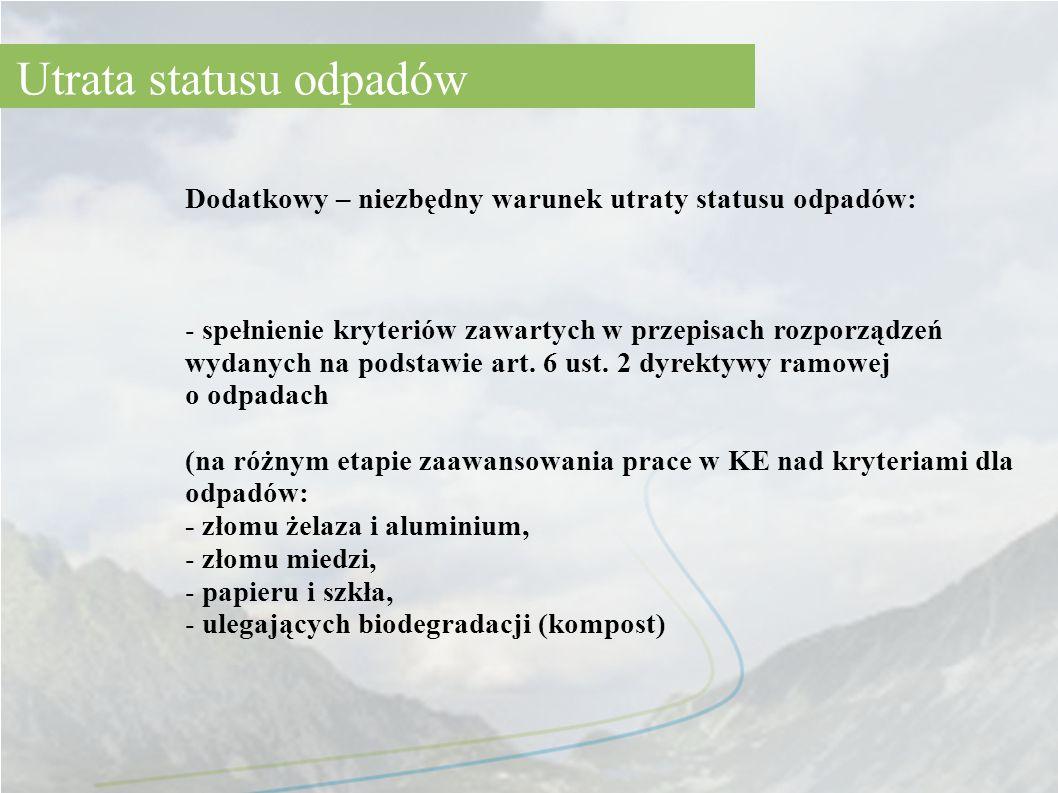 Dodatkowy – niezbędny warunek utraty statusu odpadów: - spełnienie kryteriów zawartych w przepisach rozporządzeń wydanych na podstawie art. 6 ust. 2 d