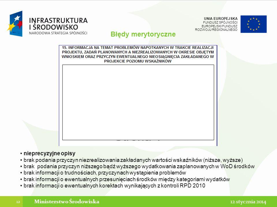 UNIA EUROPEJSKA FUNDUSZ SPÓJNOŚCI EUROPEJSKI FUNDUSZ ROZWOJU REGIONALNEGO Błędy merytoryczne 12 12 stycznia 2014Ministerstwo Środowiska nieprecyzyjne opisy brak podania przyczyn niezrealizowania zakładanych wartości wskaźników (niższe, wyższe) brak podania przyczyn niższego bądź wyższego wydatkowania zaplanowanych w WoD środków brak informacji o trudnościach, przyczynach wystąpienia problemów brak informacji o ewentualnych przesunięciach środków między kategoriami wydatków brak informacji o ewentualnych korektach wynikających z kontroli RPD 2010