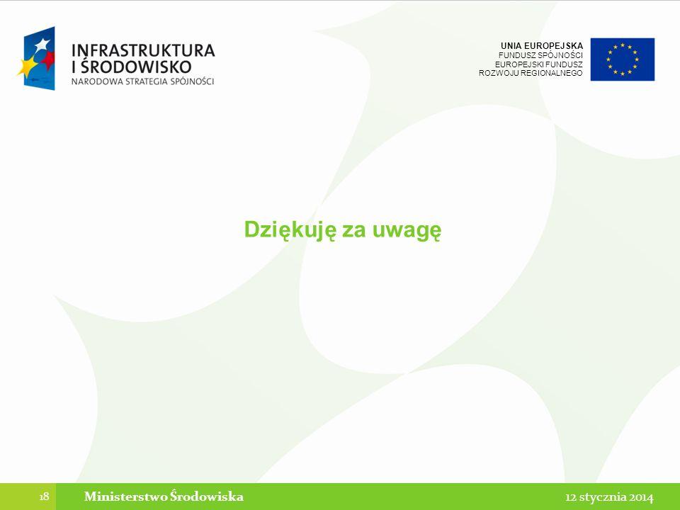 UNIA EUROPEJSKA FUNDUSZ SPÓJNOŚCI EUROPEJSKI FUNDUSZ ROZWOJU REGIONALNEGO Dziękuję za uwagę 18 12 stycznia 2014Ministerstwo Środowiska