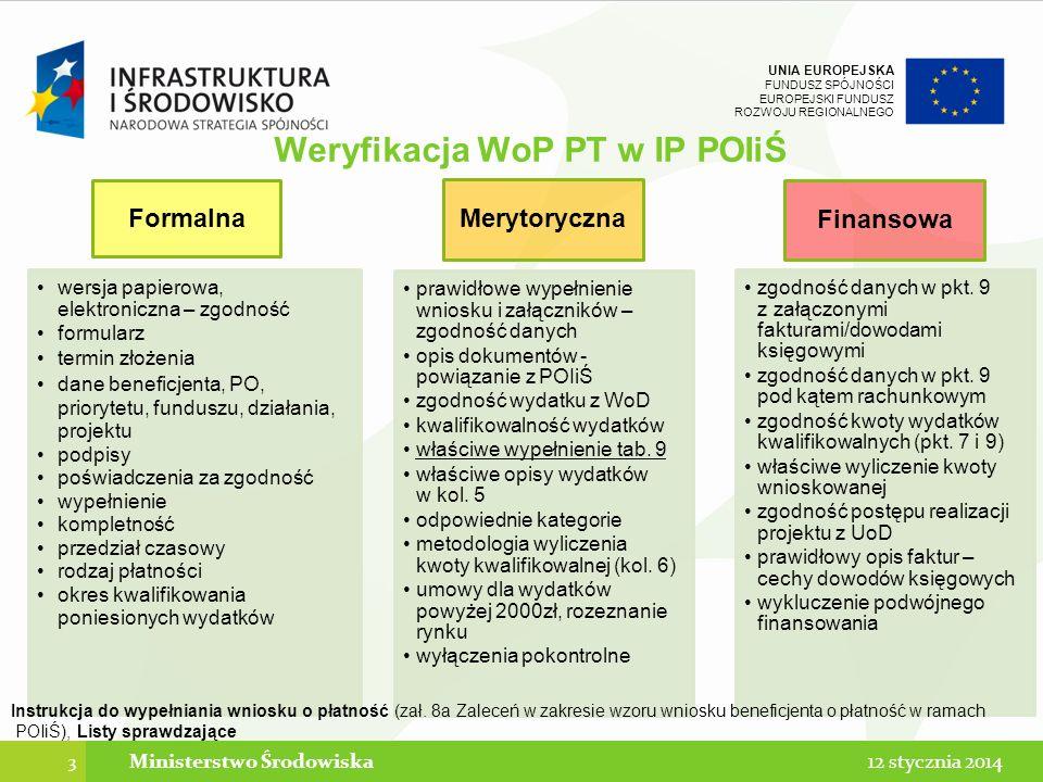UNIA EUROPEJSKA FUNDUSZ SPÓJNOŚCI EUROPEJSKI FUNDUSZ ROZWOJU REGIONALNEGO Weryfikacja WoP PT w IP POIiŚ 3 12 stycznia 2014Ministerstwo Środowiska Formalna wersja papierowa, elektroniczna – zgodność formularz termin złożenia dane beneficjenta, PO, priorytetu, funduszu, działania, projektu podpisy poświadczenia za zgodność wypełnienie kompletność przedział czasowy rodzaj płatności okres kwalifikowania poniesionych wydatków Merytoryczna prawidłowe wypełnienie wniosku i załączników – zgodność danych opis dokumentów - powiązanie z POIiŚ zgodność wydatku z WoD kwalifikowalność wydatków właściwe wypełnienie tab.
