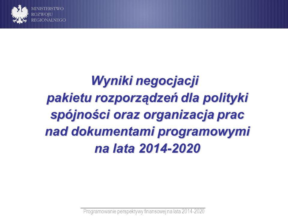 Programowanie perspektywy finansowej na lata 2014-2020 Wyniki negocjacji pakietu rozporządzeń dla polityki spójności orazorganizacja prac nad dokument