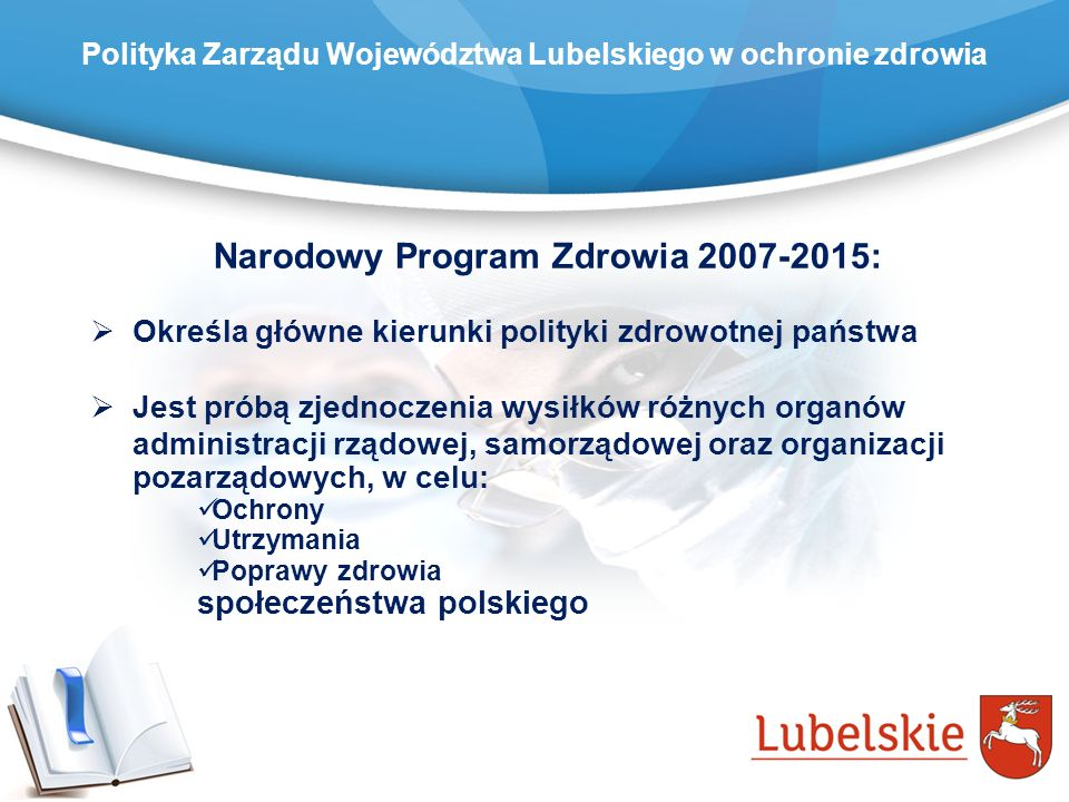Polityka Zarządu Województwa Lubelskiego w ochronie zdrowia Narodowy Program Zdrowia 2007-2015: Określa główne kierunki polityki zdrowotnej państwa Je