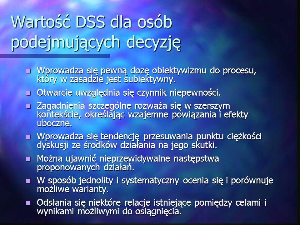 Wartość DSS dla osób podejmujących decyzję Wprowadza się pewną dozę obiektywizmu do procesu, który w zasadzie jest subiektywny. Wprowadza się pewną do