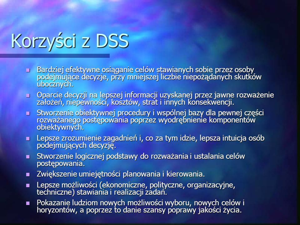 Korzyści z DSS Bardziej efektywne osiąganie celów stawianych sobie przez osoby podejmujące decyzje, przy mniejszej liczbie niepożądanych skutków ubocz
