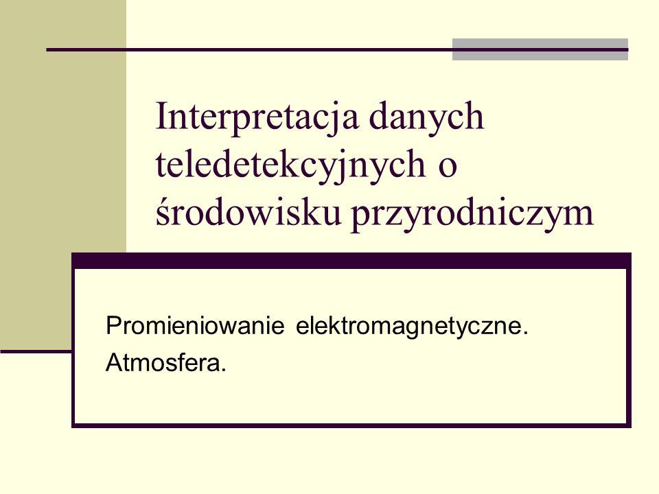 Interpretacja danych teledetekcyjnych o środowisku przyrodniczym Promieniowanie elektromagnetyczne. Atmosfera.