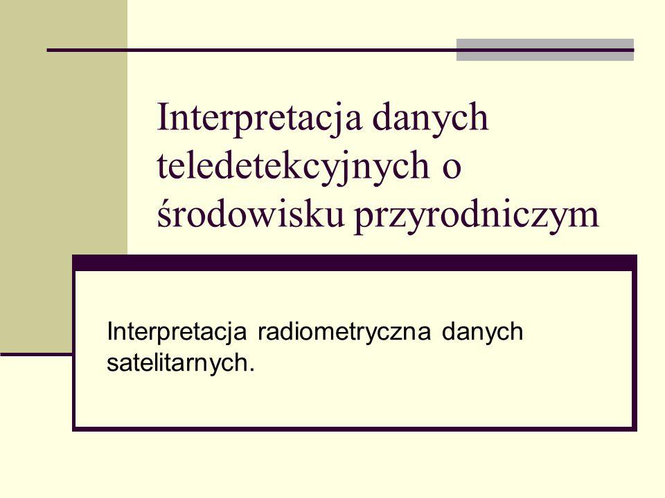 Interpretacja danych teledetekcyjnych o środowisku przyrodniczym Interpretacja radiometryczna danych satelitarnych.