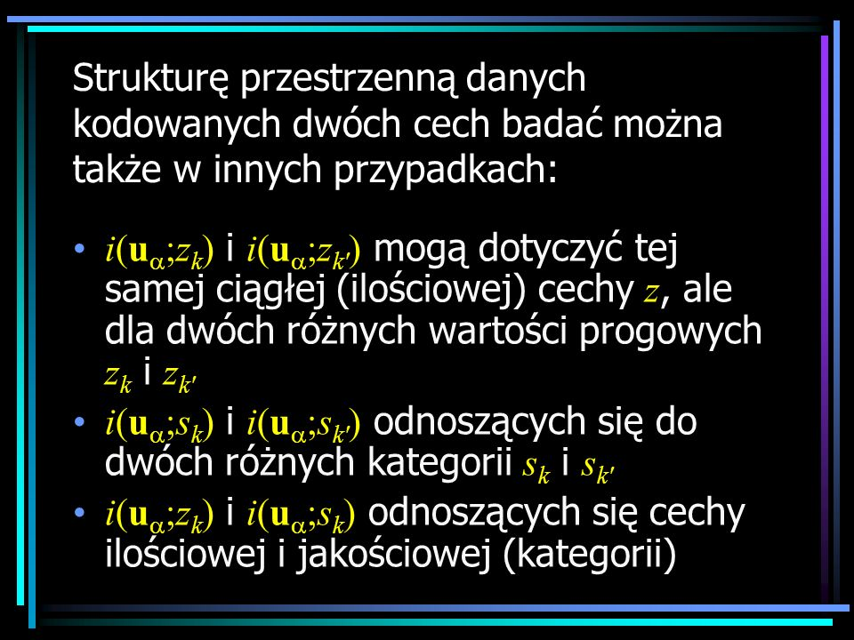 Strukturę przestrzenną danych kodowanych dwóch cech badać można także w innych przypadkach: i(u ;z k ) i i(u ;z k' ) mogą dotyczyć tej samej ciągłej (