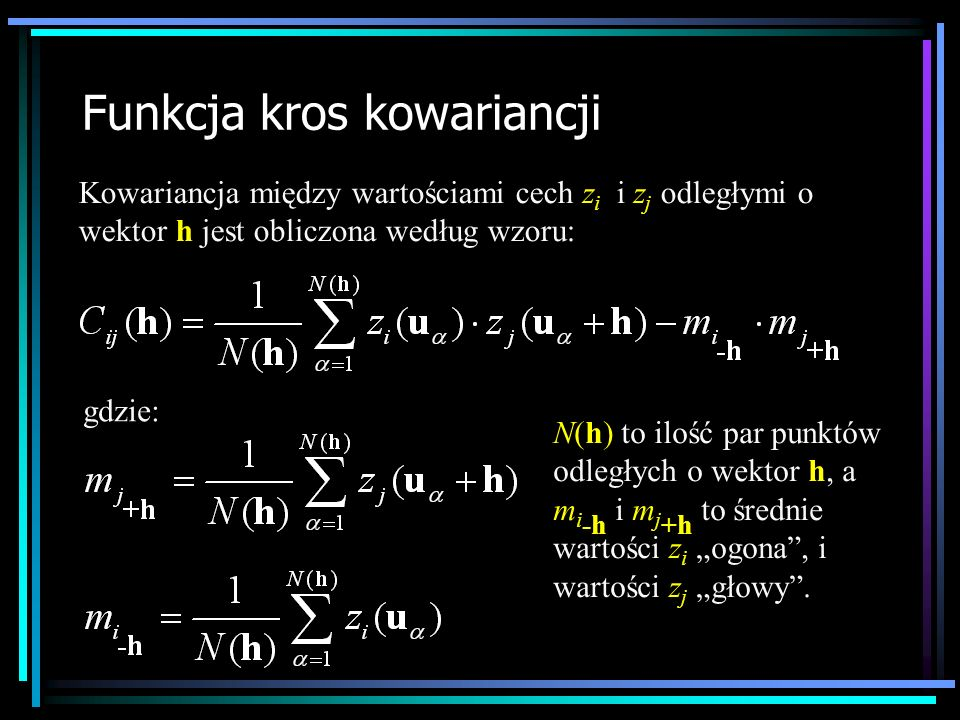 Funkcja kros kowariancji Kowariancja między wartościami cech z i i z j odległymi o wektor h jest obliczona według wzoru: gdzie: N(h) to ilość par punk