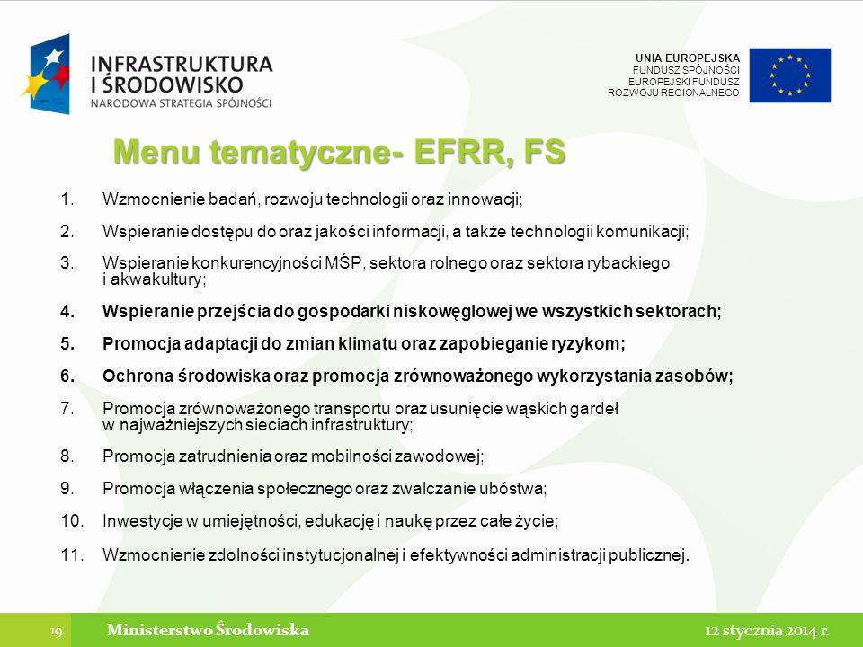 UNIA EUROPEJSKA FUNDUSZ SPÓJNOŚCI EUROPEJSKI FUNDUSZ ROZWOJU REGIONALNEGO Menu tematyczne- EFRR, FS 1.Wzmocnienie badań, rozwoju technologii oraz innowacji; 2.Wspieranie dostępu do oraz jakości informacji, a także technologii komunikacji; 3.Wspieranie konkurencyjności MŚP, sektora rolnego oraz sektora rybackiego i akwakultury; 4.Wspieranie przejścia do gospodarki niskowęglowej we wszystkich sektorach; 5.Promocja adaptacji do zmian klimatu oraz zapobieganie ryzykom; 6.Ochrona środowiska oraz promocja zrównoważonego wykorzystania zasobów; 7.Promocja zrównoważonego transportu oraz usunięcie wąskich gardeł w najważniejszych sieciach infrastruktury; 8.Promocja zatrudnienia oraz mobilności zawodowej; 9.Promocja włączenia społecznego oraz zwalczanie ubóstwa; 10.Inwestycje w umiejętności, edukację i naukę przez całe życie; 11.Wzmocnienie zdolności instytucjonalnej i efektywności administracji publicznej.