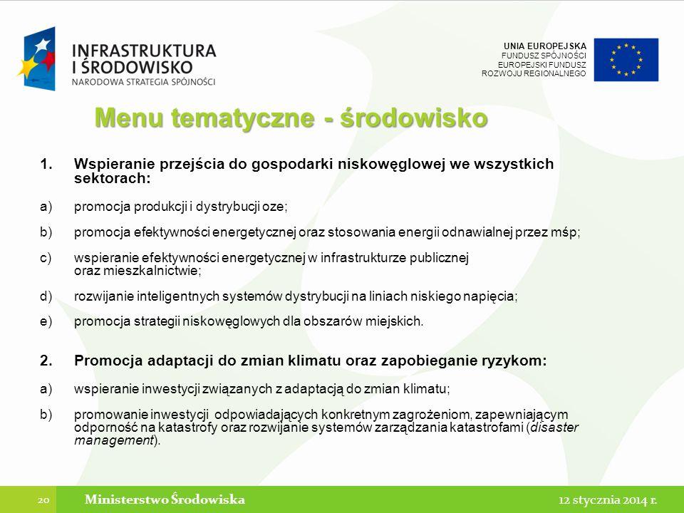 UNIA EUROPEJSKA FUNDUSZ SPÓJNOŚCI EUROPEJSKI FUNDUSZ ROZWOJU REGIONALNEGO Menu tematyczne - środowisko 1.Wspieranie przejścia do gospodarki niskowęglowej we wszystkich sektorach: a)promocja produkcji i dystrybucji oze; b)promocja efektywności energetycznej oraz stosowania energii odnawialnej przez mśp; c)wspieranie efektywności energetycznej w infrastrukturze publicznej oraz mieszkalnictwie; d)rozwijanie inteligentnych systemów dystrybucji na liniach niskiego napięcia; e)promocja strategii niskowęglowych dla obszarów miejskich.