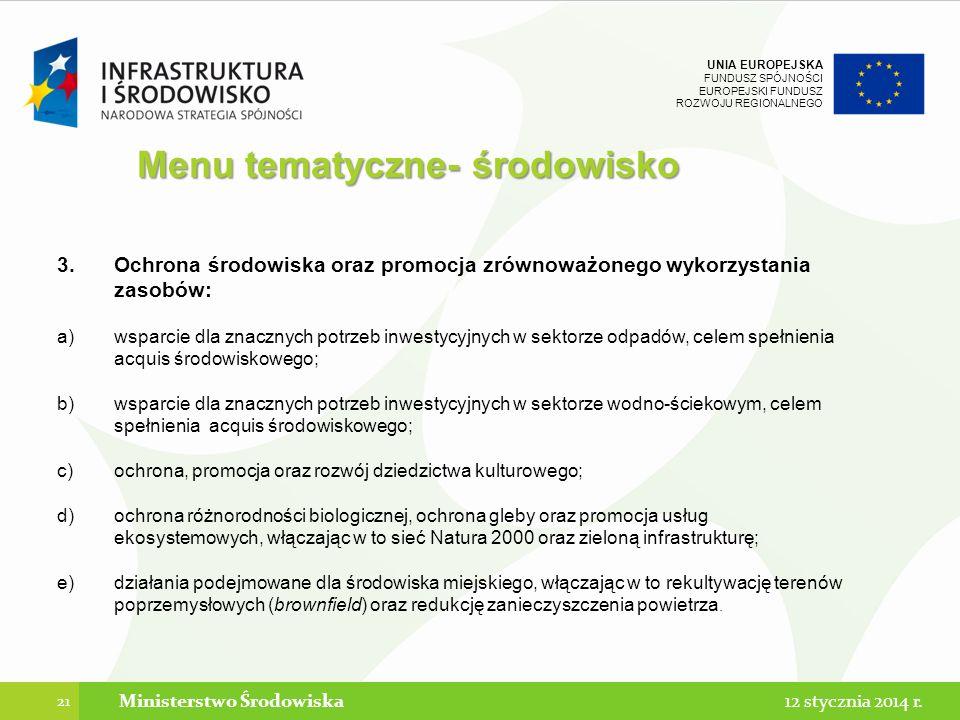 UNIA EUROPEJSKA FUNDUSZ SPÓJNOŚCI EUROPEJSKI FUNDUSZ ROZWOJU REGIONALNEGO Menu tematyczne- środowisko 3.Ochrona środowiska oraz promocja zrównoważonego wykorzystania zasobów: a)wsparcie dla znacznych potrzeb inwestycyjnych w sektorze odpadów, celem spełnienia acquis środowiskowego; b)wsparcie dla znacznych potrzeb inwestycyjnych w sektorze wodno-ściekowym, celem spełnienia acquis środowiskowego; c)ochrona, promocja oraz rozwój dziedzictwa kulturowego; d)ochrona różnorodności biologicznej, ochrona gleby oraz promocja usług ekosystemowych, włączając w to sieć Natura 2000 oraz zieloną infrastrukturę; e)działania podejmowane dla środowiska miejskiego, włączając w to rekultywację terenów poprzemysłowych (brownfield) oraz redukcję zanieczyszczenia powietrza.