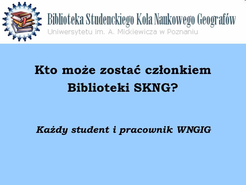 Kto może zostać członkiem Biblioteki SKNG Każdy student i pracownik WNGIG