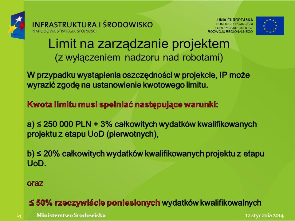UNIA EUROPEJSKA FUNDUSZ SPÓJNOŚCI EUROPEJSKI FUNDUSZ ROZWOJU REGIONALNEGO UNIA EUROPEJSKA FUNDUSZ SPÓJNOŚCI EUROPEJSKI FUNDUSZ ROZWOJU REGIONALNEGO 12 stycznia 2014Ministerstwo Środowiska 14 Limit na zarządzanie projektem (z wyłączeniem nadzoru nad robotami)