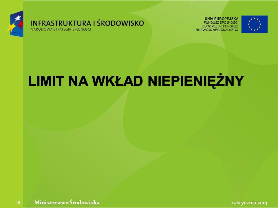 UNIA EUROPEJSKA FUNDUSZ SPÓJNOŚCI EUROPEJSKI FUNDUSZ ROZWOJU REGIONALNEGO UNIA EUROPEJSKA FUNDUSZ SPÓJNOŚCI EUROPEJSKI FUNDUSZ ROZWOJU REGIONALNEGO 12 stycznia 2014Ministerstwo Środowiska 18