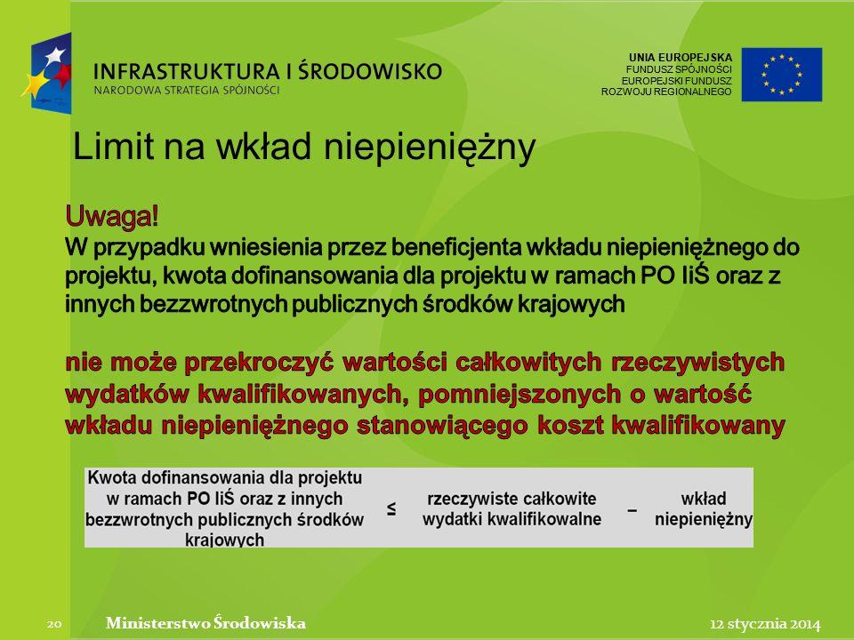 UNIA EUROPEJSKA FUNDUSZ SPÓJNOŚCI EUROPEJSKI FUNDUSZ ROZWOJU REGIONALNEGO UNIA EUROPEJSKA FUNDUSZ SPÓJNOŚCI EUROPEJSKI FUNDUSZ ROZWOJU REGIONALNEGO 12 stycznia 2014Ministerstwo Środowiska 20 Limit na wkład niepieniężny