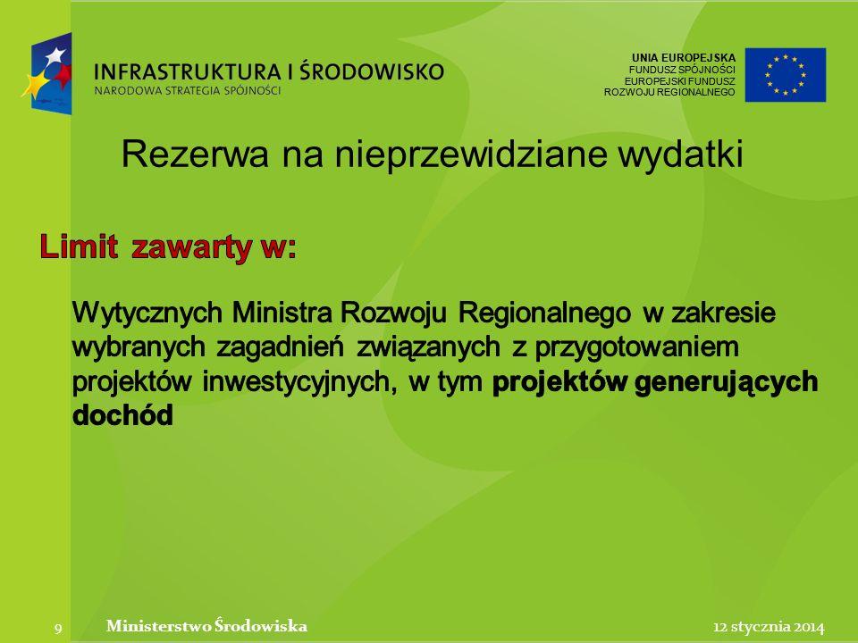 UNIA EUROPEJSKA FUNDUSZ SPÓJNOŚCI EUROPEJSKI FUNDUSZ ROZWOJU REGIONALNEGO UNIA EUROPEJSKA FUNDUSZ SPÓJNOŚCI EUROPEJSKI FUNDUSZ ROZWOJU REGIONALNEGO 12 stycznia 2014Ministerstwo Środowiska 9 Rezerwa na nieprzewidziane wydatki