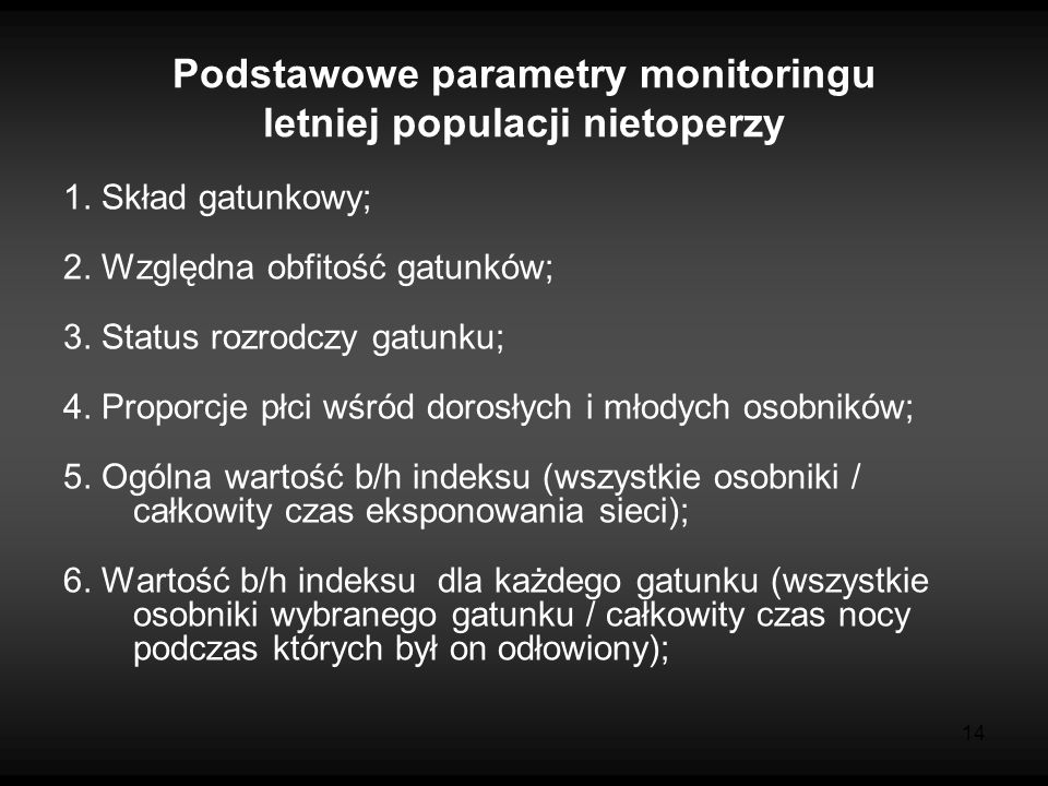 14 Podstawowe parametry monitoringu letniej populacji nietoperzy 1. Skład gatunkowy; 2. Względna obfitość gatunków; 3. Status rozrodczy gatunku; 4. Pr