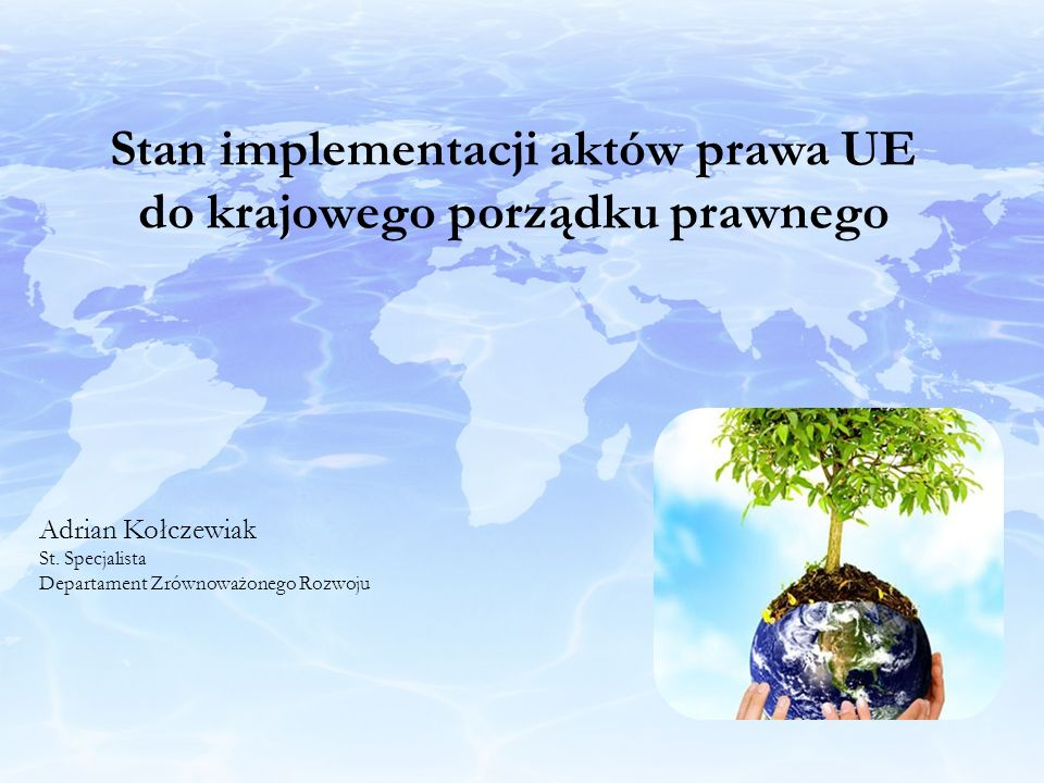 Stan implementacji aktów prawa UE do krajowego porządku prawnego Adrian Kołczewiak St. Specjalista Departament Zrównoważonego Rozwoju