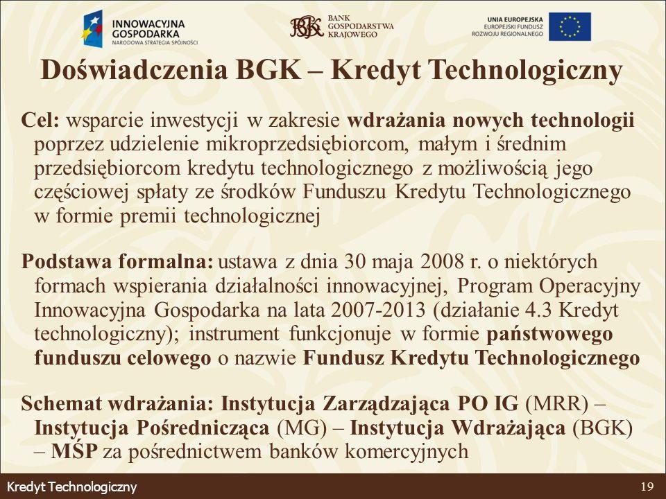 Kredyt Technologiczny 19 Doświadczenia BGK – Kredyt Technologiczny Cel: wsparcie inwestycji w zakresie wdrażania nowych technologii poprzez udzielenie mikroprzedsiębiorcom, małym i średnim przedsiębiorcom kredytu technologicznego z możliwością jego częściowej spłaty ze środków Funduszu Kredytu Technologicznego w formie premii technologicznej Podstawa formalna: ustawa z dnia 30 maja 2008 r.