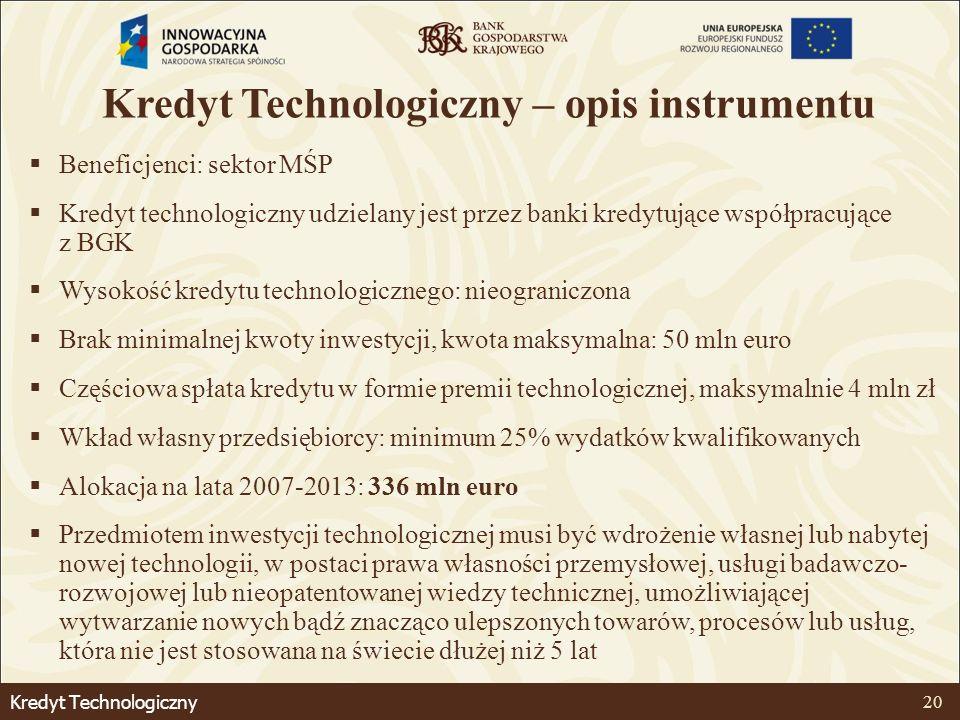 Kredyt Technologiczny 20 Kredyt Technologiczny – opis instrumentu Beneficjenci: sektor MŚP Kredyt technologiczny udzielany jest przez banki kredytujące współpracujące z BGK Wysokość kredytu technologicznego: nieograniczona Brak minimalnej kwoty inwestycji, kwota maksymalna: 50 mln euro Częściowa spłata kredytu w formie premii technologicznej, maksymalnie 4 mln zł Wkład własny przedsiębiorcy: minimum 25% wydatków kwalifikowanych Alokacja na lata 2007-2013: 336 mln euro Przedmiotem inwestycji technologicznej musi być wdrożenie własnej lub nabytej nowej technologii, w postaci prawa własności przemysłowej, usługi badawczo- rozwojowej lub nieopatentowanej wiedzy technicznej, umożliwiającej wytwarzanie nowych bądź znacząco ulepszonych towarów, procesów lub usług, która nie jest stosowana na świecie dłużej niż 5 lat