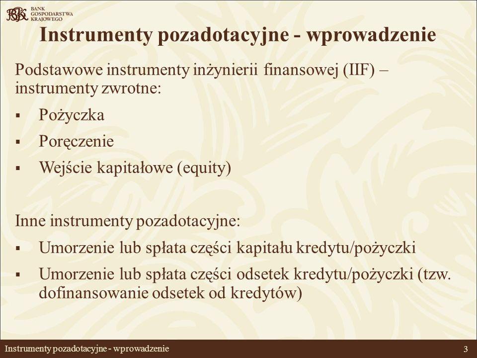 3 Instrumenty pozadotacyjne - wprowadzenie Podstawowe instrumenty inżynierii finansowej (IIF) – instrumenty zwrotne: Pożyczka Poręczenie Wejście kapitałowe (equity) Inne instrumenty pozadotacyjne: Umorzenie lub spłata części kapitału kredytu/pożyczki Umorzenie lub spłata części odsetek kredytu/pożyczki (tzw.