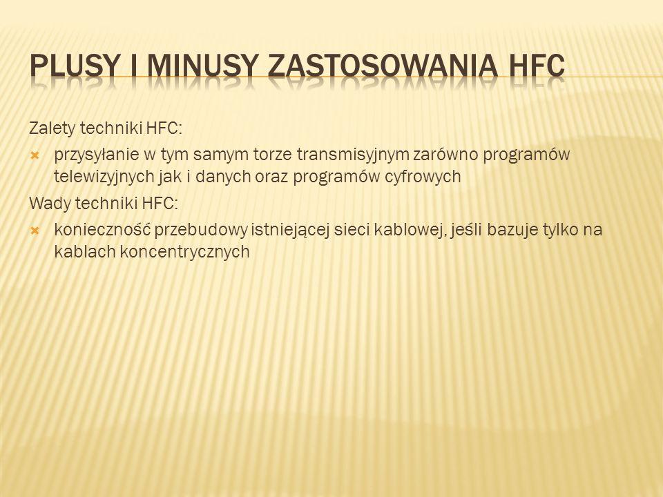 Zalety techniki HFC: przysyłanie w tym samym torze transmisyjnym zarówno programów telewizyjnych jak i danych oraz programów cyfrowych Wady techniki H