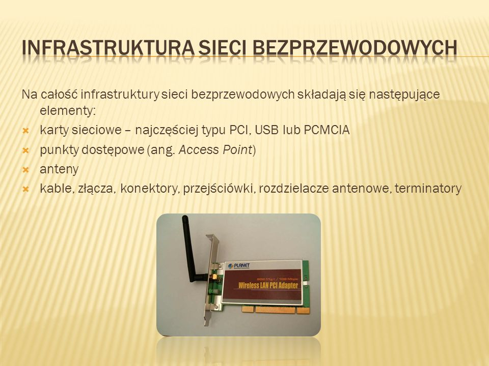 Na całość infrastruktury sieci bezprzewodowych składają się następujące elementy: karty sieciowe – najczęściej typu PCI, USB lub PCMCIA punkty dostępo