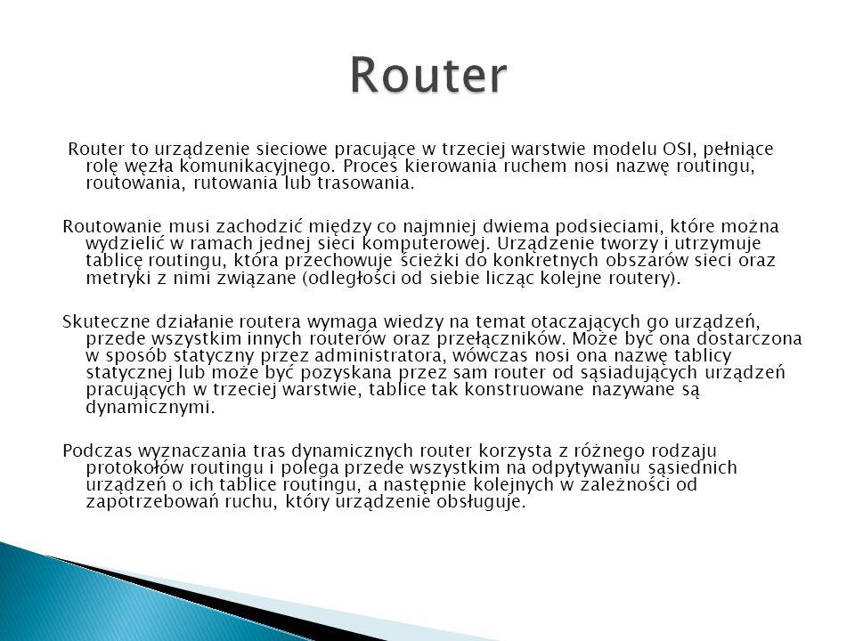 Router to urządzenie sieciowe pracujące w trzeciej warstwie modelu OSI, pełniące rolę węzła komunikacyjnego. Proces kierowania ruchem nosi nazwę routi